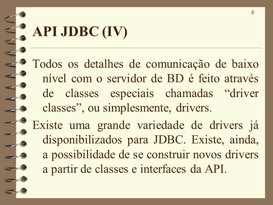 6 API JDBC (IV) Todos os detalhes de comunicação de baixo nível com o servidor de BD é feito através de classes especiais chamadas driver classes, ou simplesmente, drivers.