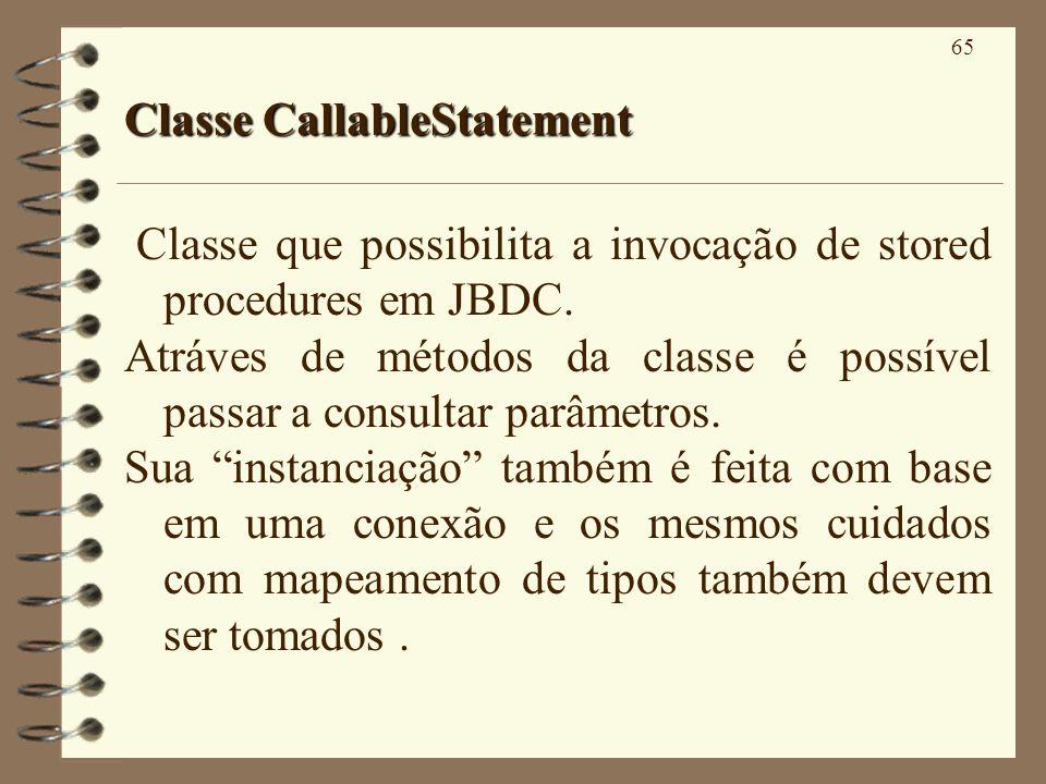65 Classe CallableStatement Classe que possibilita a invocação de stored procedures em JBDC. Atráves de métodos da classe é possível passar a consulta