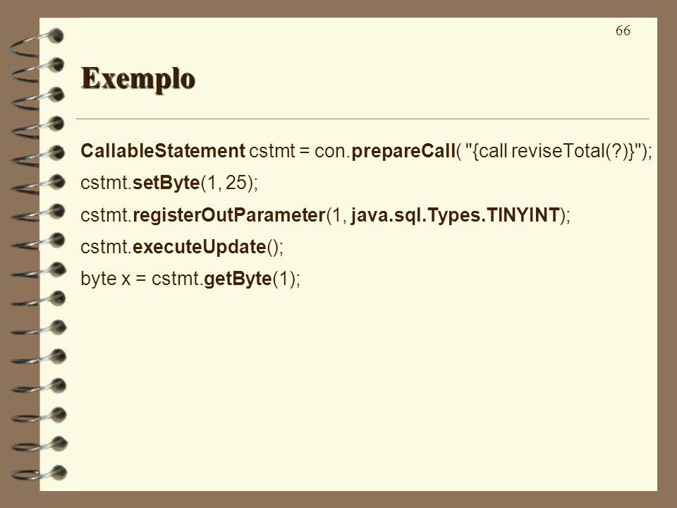 66 Exemplo CallableStatement cstmt = con.prepareCall( {call reviseTotal( )} ); cstmt.setByte(1, 25); cstmt.registerOutParameter(1, java.sql.Types.TINYINT); cstmt.executeUpdate(); byte x = cstmt.getByte(1);