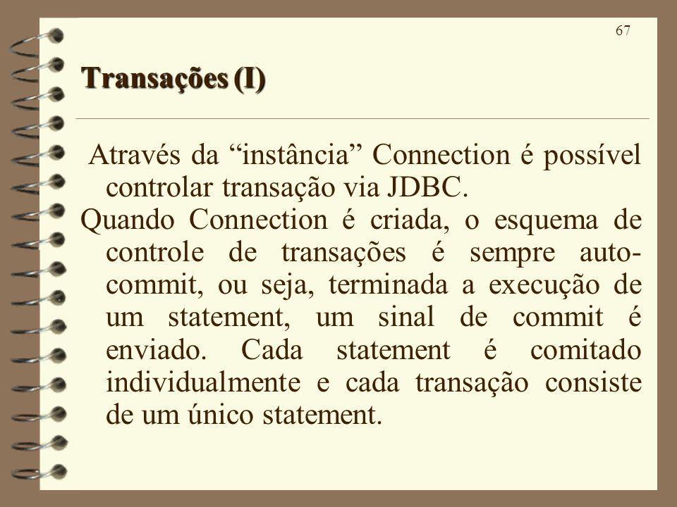67 Transações (I) Através da instância Connection é possível controlar transação via JDBC. Quando Connection é criada, o esquema de controle de transa