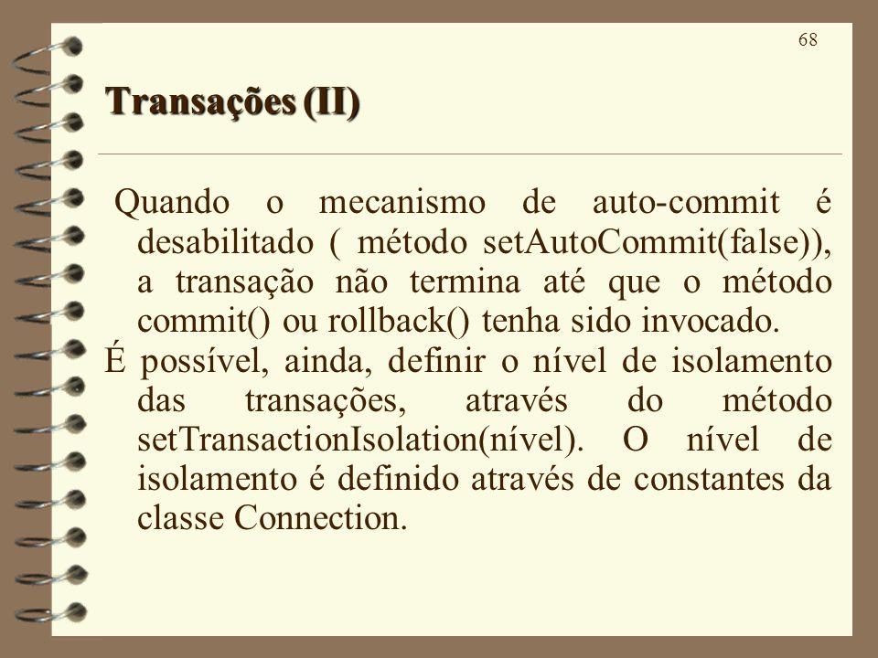 68 Transações (II) Quando o mecanismo de auto-commit é desabilitado ( método setAutoCommit(false)), a transação não termina até que o método commit() ou rollback() tenha sido invocado.