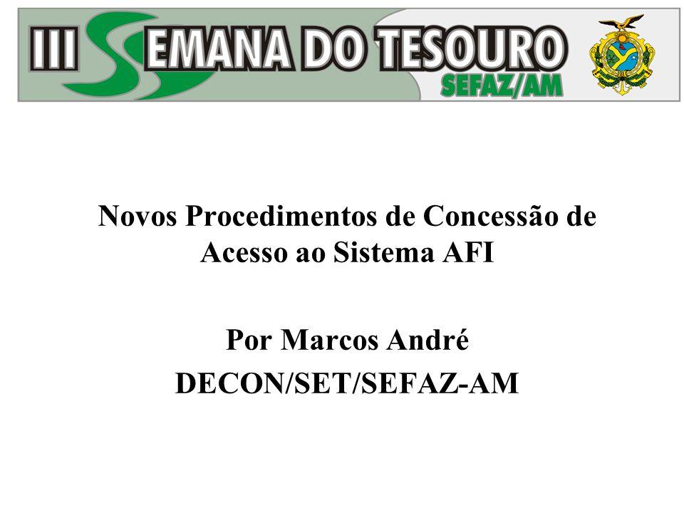 Novos Procedimentos de Concessão de Acesso ao Sistema AFI Por Marcos André DECON/SET/SEFAZ-AM