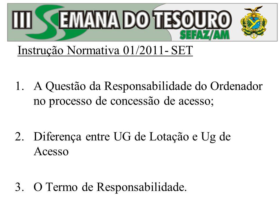 Instrução Normativa 01/2011- SET 1.A Questão da Responsabilidade do Ordenador no processo de concessão de acesso; 2.Diferença entre UG de Lotação e Ug de Acesso 3.O Termo de Responsabilidade.