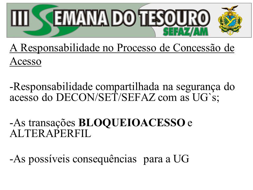 A Responsabilidade no Processo de Concessão de Acesso -Responsabilidade compartilhada na segurança do acesso do DECON/SET/SEFAZ com as UG`s; -As trans