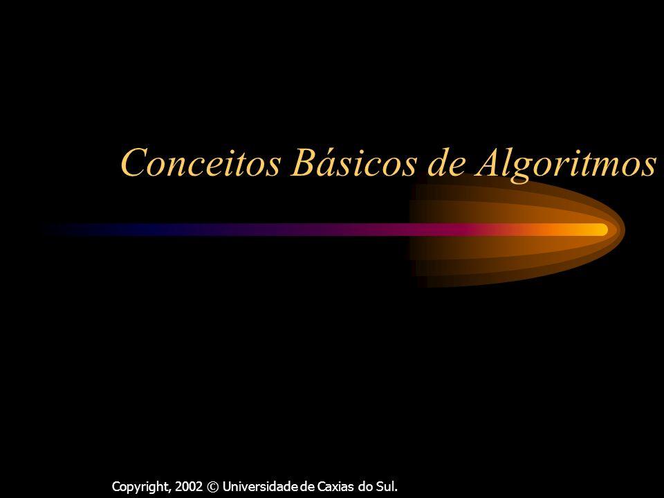 Copyright, 2002 © Universidade de Caxias do Sul. Conceitos Básicos de Algoritmos