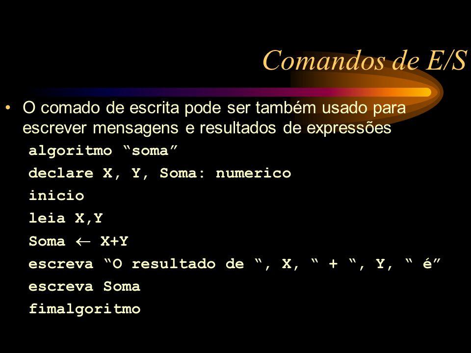 Comandos de E/S O comado de escrita pode ser também usado para escrever mensagens e resultados de expressões algoritmo soma declare X, Y, Soma: numerico inicio leia X,Y Soma X+Y escreva O resultado de, X, +, Y, é escreva Soma fimalgoritmo