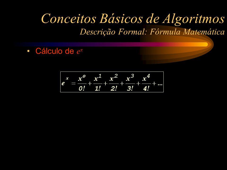 Cálculo de e x Conceitos Básicos de Algoritmos Descrição Formal: Fórmula Matemática
