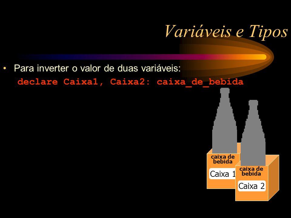 Variáveis e Tipos caixa de bebida Caixa 1 caixa de bebida Caixa 2 Para inverter o valor de duas variáveis: declare Caixa1, Caixa2: caixa_de_bebida