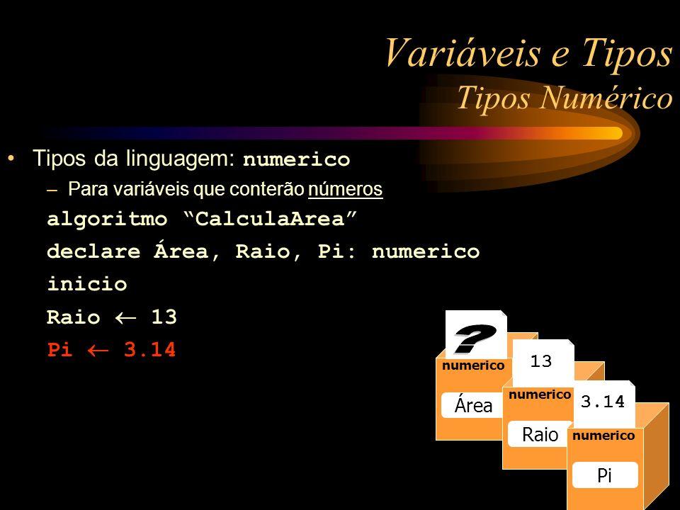 numerico Raio 13 numerico Raio numerico Área numerico Raio 13 numerico Pi 3.14 Variáveis e Tipos Tipos Numérico Tipos da linguagem: numerico –Para variáveis que conterão números algoritmo CalculaArea declare Área, Raio, Pi: numerico inicio Raio 13 Pi 3.14