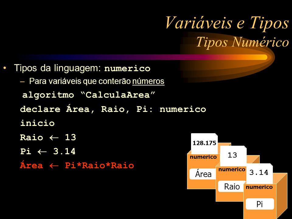 numerico Raio 13 numerico Raio 13 numerico Raio numerico Área numerico Raio numerico Pi 13 3.14 128.175 Variáveis e Tipos Tipos Numérico Tipos da linguagem: numerico –Para variáveis que conterão números algoritmo CalculaArea declare Área, Raio, Pi: numerico inicio Raio 13 Pi 3.14 Área Pi*Raio*Raio