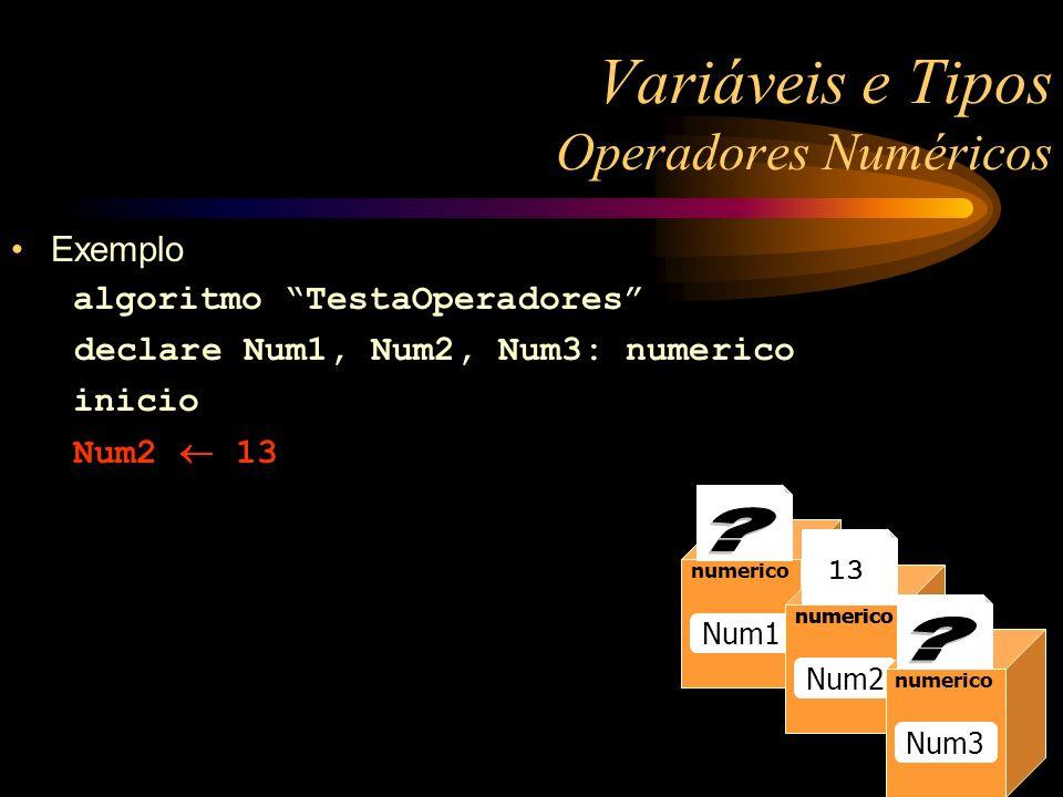 Exemplo algoritmo TestaOperadores declare Num1, Num2, Num3: numerico inicio Num2 13 Variáveis e Tipos Operadores Numéricos numerico Raio numerico Num1 numerico Num2 numerico 13 numerico Num3