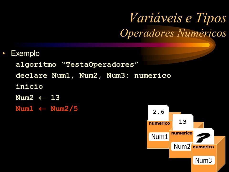 Exemplo algoritmo TestaOperadores declare Num1, Num2, Num3: numerico inicio Num2 13 Num1 Num2/5 Variáveis e Tipos Operadores Numéricos numerico Raio numerico Num1 numerico Num2 numerico 13 numerico Num3 2.6