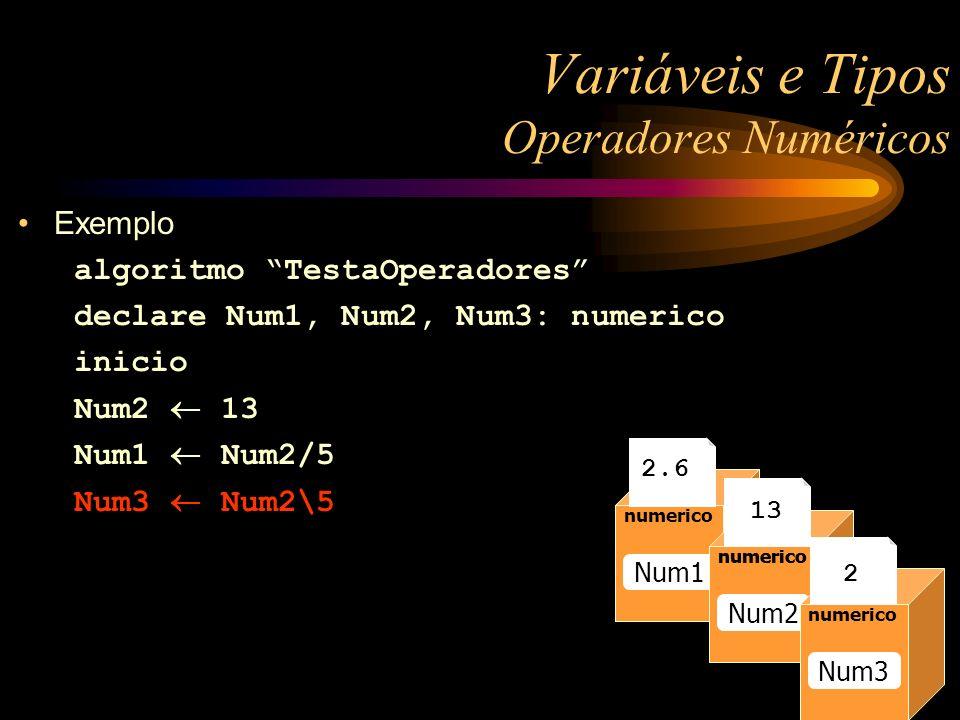 Exemplo algoritmo TestaOperadores declare Num1, Num2, Num3: numerico inicio Num2 13 Num1 Num2/5 Num3 Num2\5 Variáveis e Tipos Operadores Numéricos num