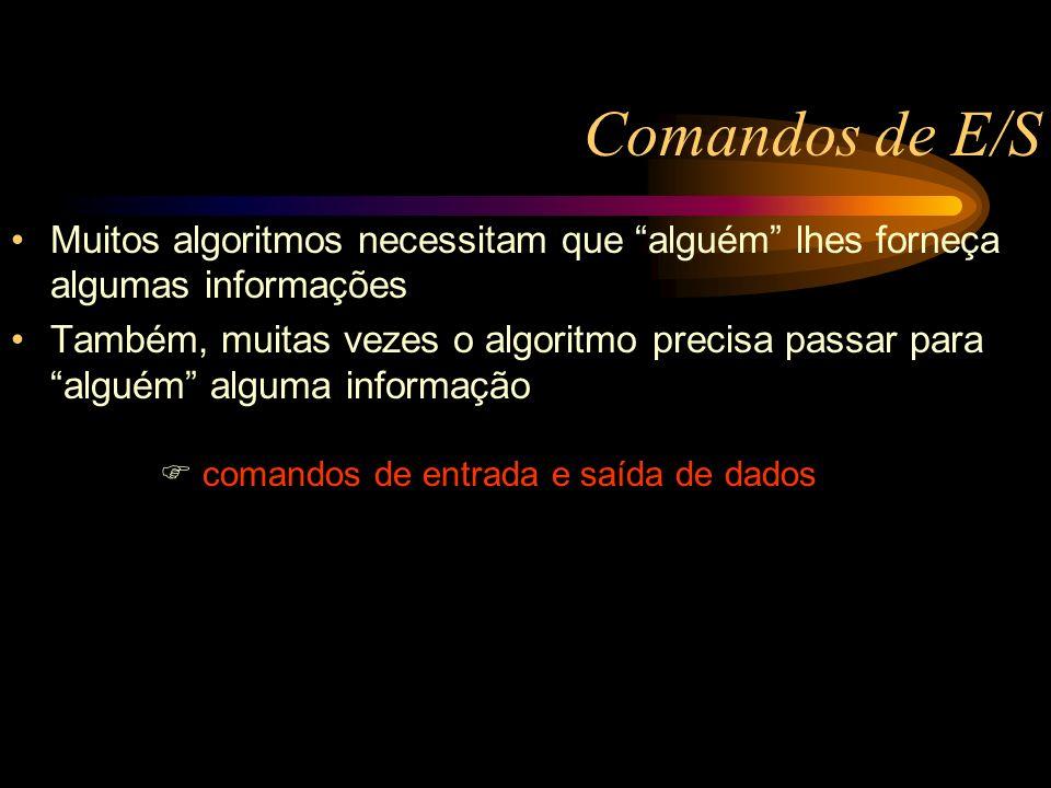Comandos de E/S Muitos algoritmos necessitam que alguém lhes forneça algumas informações Também, muitas vezes o algoritmo precisa passar para alguém alguma informação comandos de entrada e saída de dados