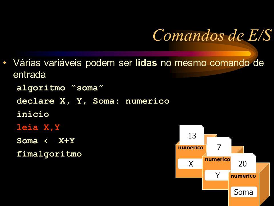 Comandos de E/S Várias variáveis podem ser lidas no mesmo comando de entrada algoritmo soma declare X, Y, Soma: numerico inicio leia X,Y Soma X+Y fimalgoritmo Caixa1 numerico Raio 13 numerico Raio numerico X Y Soma 13 7 20