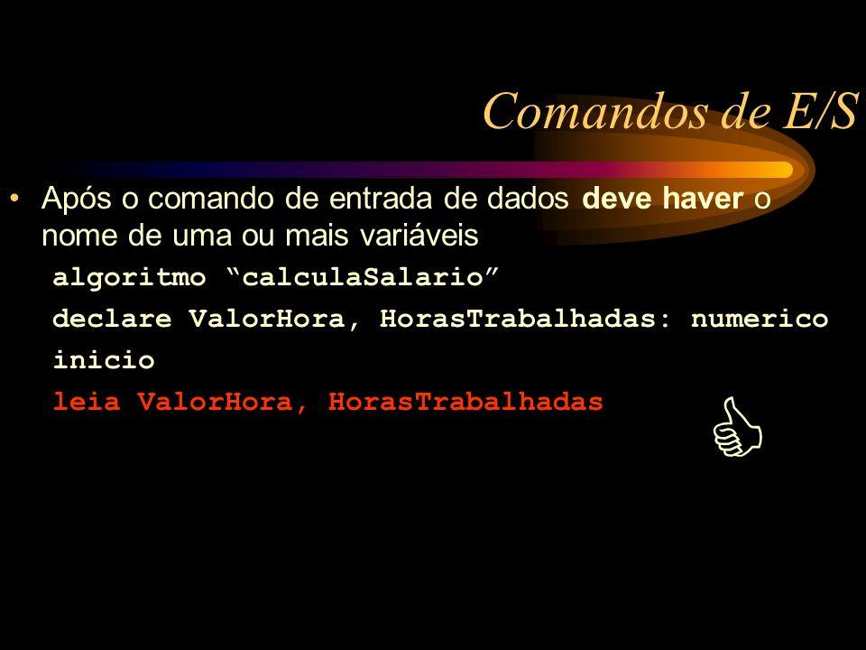 Comandos de E/S Após o comando de entrada de dados deve haver o nome de uma ou mais variáveis algoritmo calculaSalario declare ValorHora, HorasTrabalhadas: numerico inicio leia ValorHora, HorasTrabalhadas