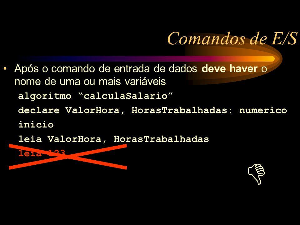 Comandos de E/S Após o comando de entrada de dados deve haver o nome de uma ou mais variáveis algoritmo calculaSalario declare ValorHora, HorasTrabalhadas: numerico inicio leia ValorHora, HorasTrabalhadas leia 123