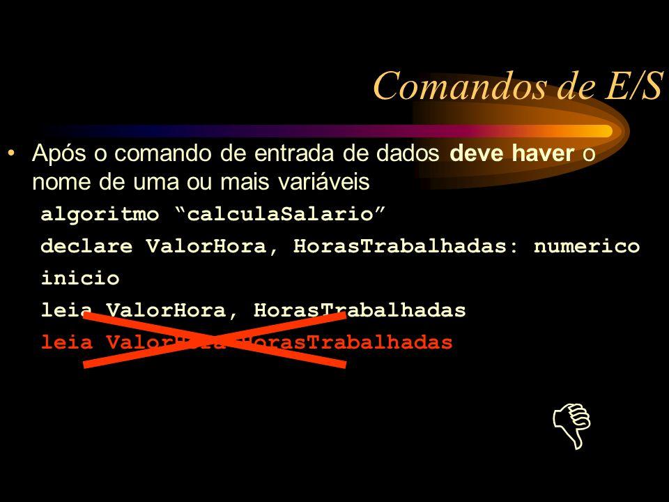 Comandos de E/S Após o comando de entrada de dados deve haver o nome de uma ou mais variáveis algoritmo calculaSalario declare ValorHora, HorasTrabalhadas: numerico inicio leia ValorHora, HorasTrabalhadas leia ValorHora*HorasTrabalhadas