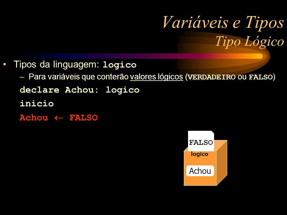 Variáveis e Tipos Tipo Lógico Tipos da linguagem: logico –Para variáveis que conterão valores lógicos ( VERDADEIRO ou FALSO ) declare Achou: logico inicio Achou FALSO numerico Raio numerico Raio numerico Raio logico Achou FALSO