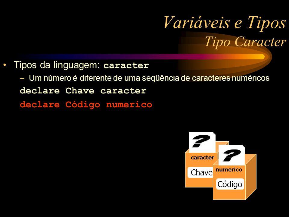 numerico Raio 13 numerico Raio 13 numerico Raio caracter Chave Variáveis e Tipos Tipo Caracter Tipos da linguagem: caracter –Um número é diferente de uma seqüência de caracteres numéricos declare Chave caracter declare Código numerico caracter numerico Código