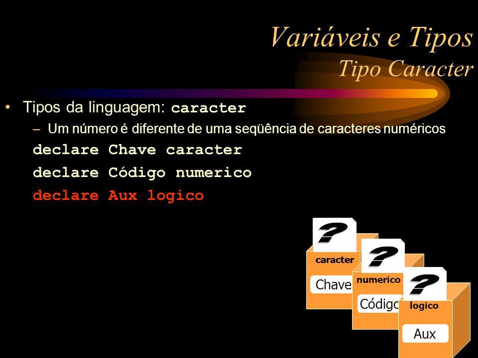 numerico Raio 13 numerico Raio 13 numerico Raio caracter Chave caracter numerico Código logico Aux Variáveis e Tipos Tipo Caracter Tipos da linguagem: caracter –Um número é diferente de uma seqüência de caracteres numéricos declare Chave caracter declare Código numerico declare Aux logico