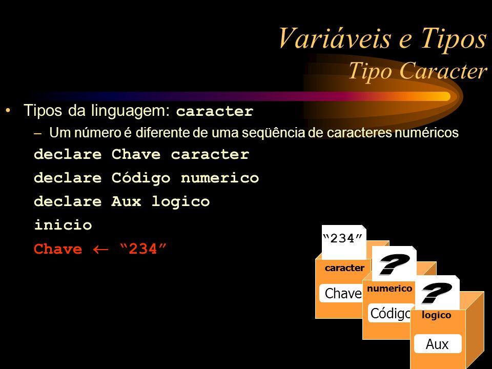 Variáveis e Tipos Tipo Caracter Tipos da linguagem: caracter –Um número é diferente de uma seqüência de caracteres numéricos declare Chave caracter declare Código numerico declare Aux logico inicio Chave 234 numerico Raio numerico Raio 13 numerico Raio caracter Chave caracter 234 numerico Código logico Aux