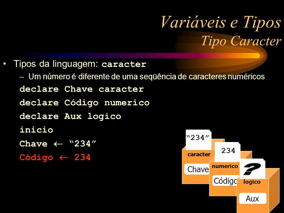 Variáveis e Tipos Tipo Caracter Tipos da linguagem: caracter –Um número é diferente de uma seqüência de caracteres numéricos declare Chave caracter declare Código numerico declare Aux logico inicio Chave 234 Código 234 numerico Raio numerico Raio 13 numerico Raio caracter Chave caracter 234 numerico Código logico Aux 234