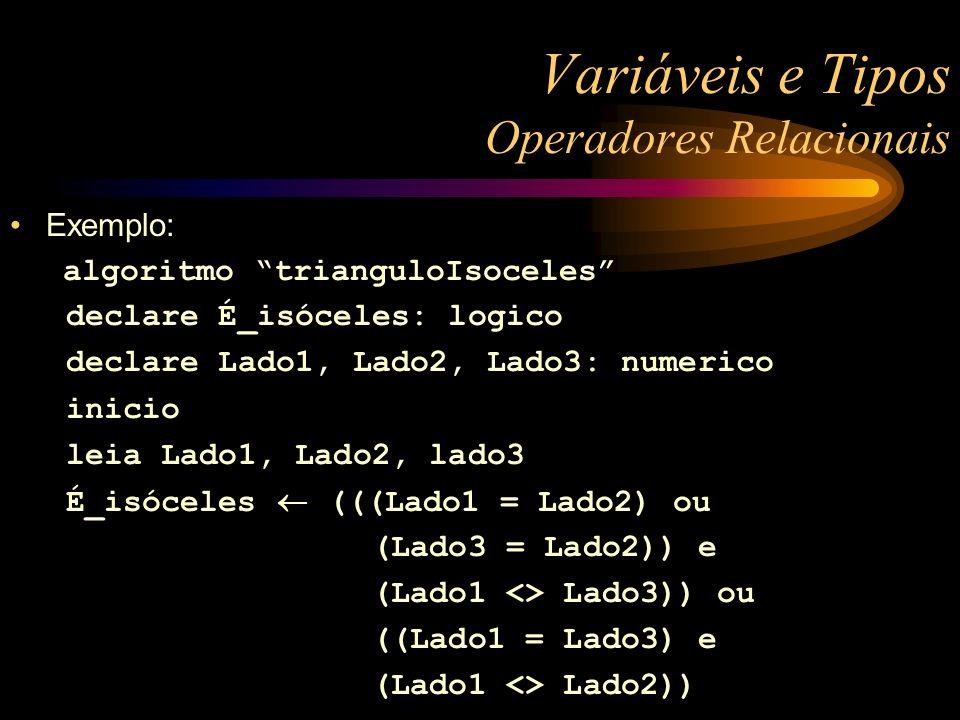 Variáveis e Tipos Operadores Relacionais Exemplo: algoritmo trianguloIsoceles declare É_isóceles: logico declare Lado1, Lado2, Lado3: numerico inicio leia Lado1, Lado2, lado3 É_isóceles (((Lado1 = Lado2) ou (Lado3 = Lado2)) e (Lado1 <> Lado3)) ou ((Lado1 = Lado3) e (Lado1 <> Lado2))