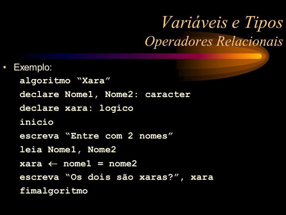 Variáveis e Tipos Operadores Relacionais Exemplo: algoritmo Xara declare Nome1, Nome2: caracter declare xara: logico inicio escreva Entre com 2 nomes leia Nome1, Nome2 xara nome1 = nome2 escreva Os dois são xaras?, xara fimalgoritmo