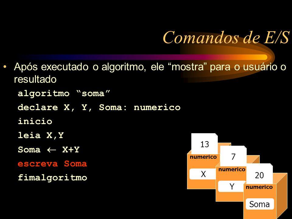 Comandos de E/S Após executado o algoritmo, ele mostra para o usuário o resultado algoritmo soma declare X, Y, Soma: numerico inicio leia X,Y Soma X+Y escreva Soma fimalgoritmo Caixa1 numerico Raio 13 numerico Raio numerico X Y Soma 13 7 20