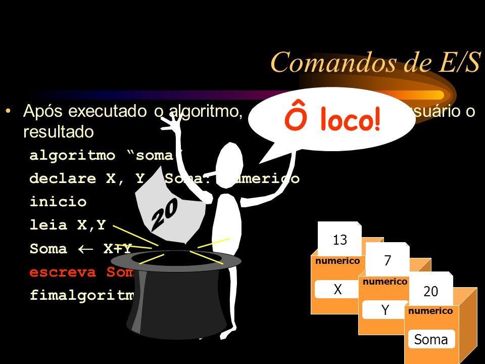 Comandos de E/S Após executado o algoritmo, ele mostra para o usuário o resultado algoritmo soma declare X, Y, Soma: numerico inicio leia X,Y Soma X+Y escreva Soma fimalgoritmo Caixa1 numerico Raio 13 numerico Raio numerico X Y Soma 13 7 20 Ô loco!
