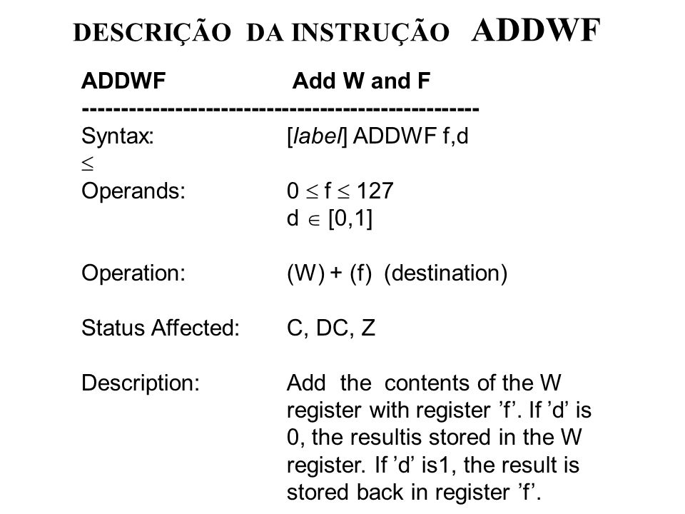 DESCRIÇÃO DA INSTRUÇÃO ADDWF ADDWF Add W and F ---------------------------------------------------- Syntax:[label] ADDWF f,d Operands:0 f 127 d [0,1] Operation:(W) + (f) (destination) Status Affected:C, DC, Z Description:Add the contents of the W register with register f.