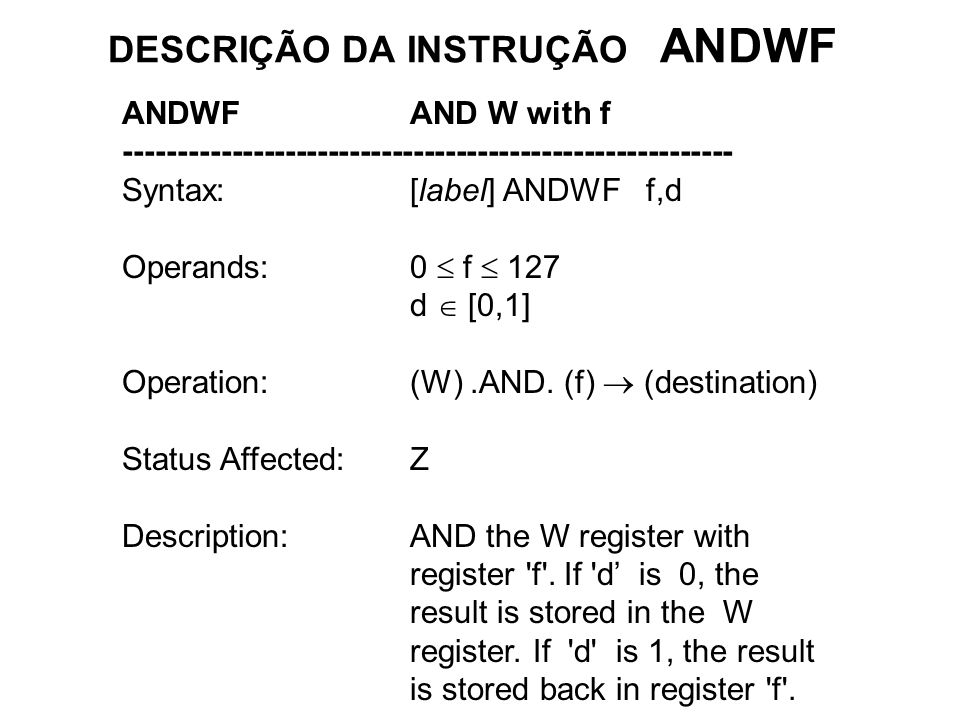 DESCRIÇÃO DA INSTRUÇÃO ANDWF ANDWFAND W with f --------------------------------------------------------- Syntax:[label] ANDWF f,d Operands:0 f 127 d [0,1] Operation:(W).AND.