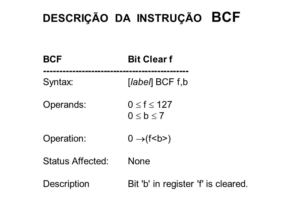DESCRIÇÃO DA INSTRUÇÃO BCF BCFBit Clear f ---------------------------------------------- Syntax:[label] BCF f,b Operands:0 f 127 0 b 7 Operation:0 (f ) Status Affected:None DescriptionBit b in register f is cleared.