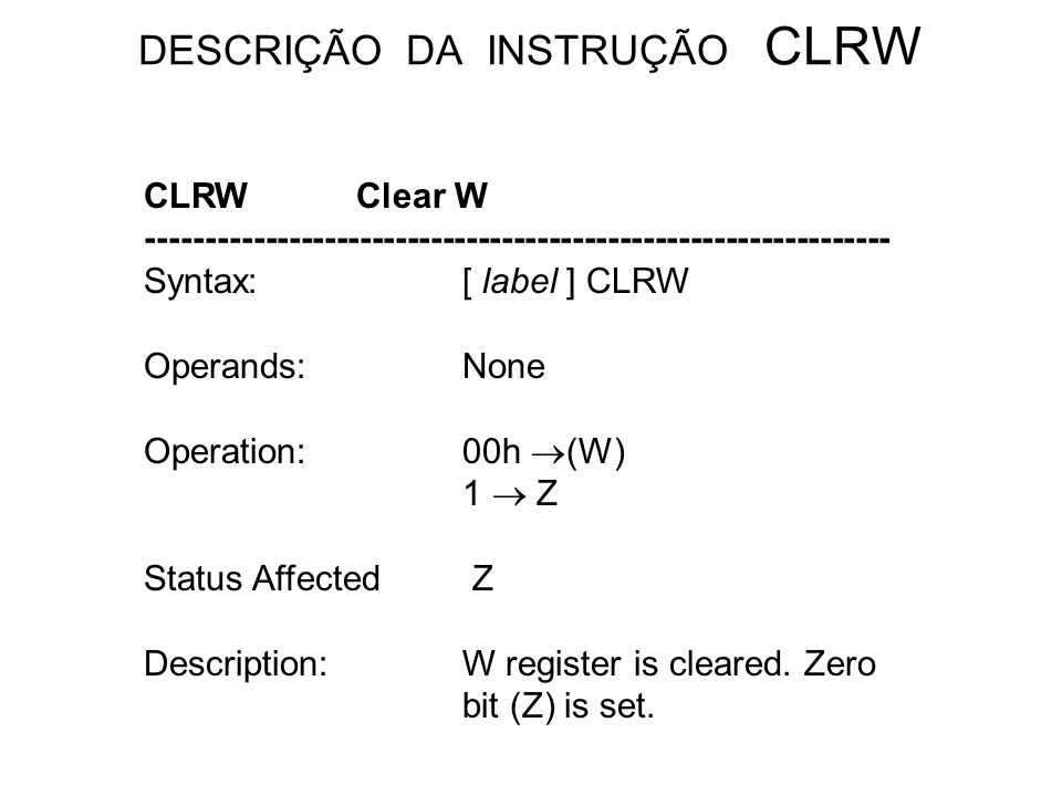 DESCRIÇÃO DA INSTRUÇÃO CLRW CLRWClear W --------------------------------------------------------------- Syntax:[ label ] CLRW Operands:None Operation:00h (W) 1 Z Status Affected Z Description:W register is cleared.