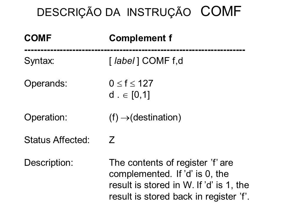 DESCRIÇÃO DA INSTRUÇÃO COMF COMFComplement f ---------------------------------------------------------------------- Syntax:[ label ] COMF f,d Operands