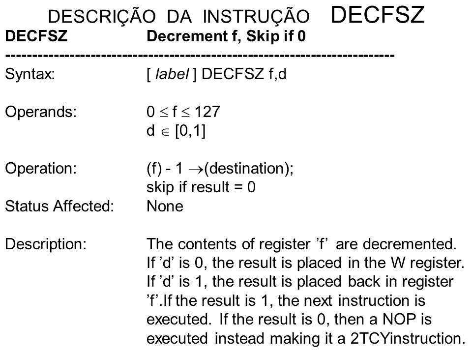 DESCRIÇÃO DA INSTRUÇÃO DECFSZ DECFSZDecrement f, Skip if 0 -------------------------------------------------------------------------- Syntax:[ label ] DECFSZ f,d Operands:0 f 127 d [0,1] Operation:(f) - 1 (destination); skip if result = 0 Status Affected: None Description:The contents of register f are decremented.