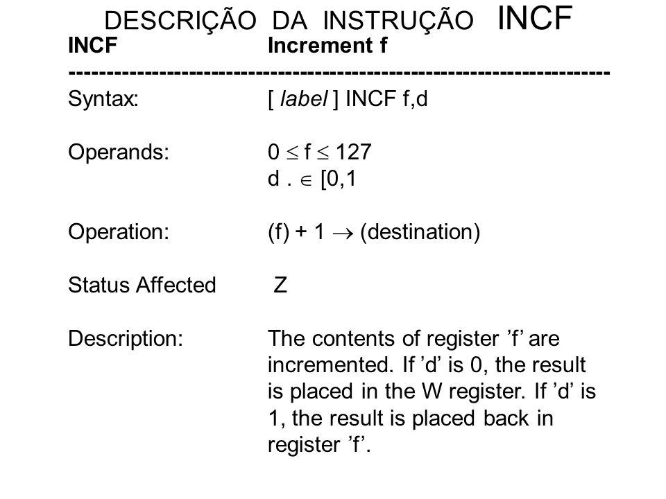 DESCRIÇÃO DA INSTRUÇÃO INCF INCFIncrement f ------------------------------------------------------------------------- Syntax:[ label ] INCF f,d Operands:0 f 127 d.