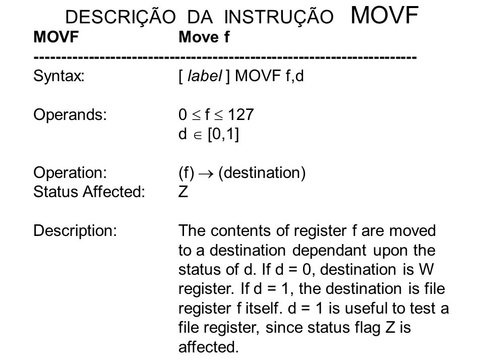 DESCRIÇÃO DA INSTRUÇÃO MOVF MOVFMove f ----------------------------------------------------------------------- Syntax:[ label ] MOVF f,d Operands: 0 f 127 d [0,1] Operation:(f) (destination) Status Affected: Z Description:The contents of register f are moved to a destination dependant upon the status of d.