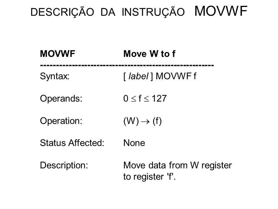 DESCRIÇÃO DA INSTRUÇÃO MOVWF MOVWFMove W to f -------------------------------------------------------- Syntax:[ label ] MOVWF f Operands:0 f 127 Operation:(W) (f) Status Affected:None Description:Move data from W register to register f .