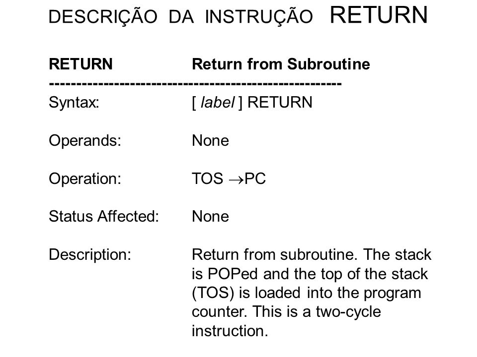 DESCRIÇÃO DA INSTRUÇÃO RETURN RETURNReturn from Subroutine ------------------------------------------------------- Syntax:[ label ] RETURN Operands:No
