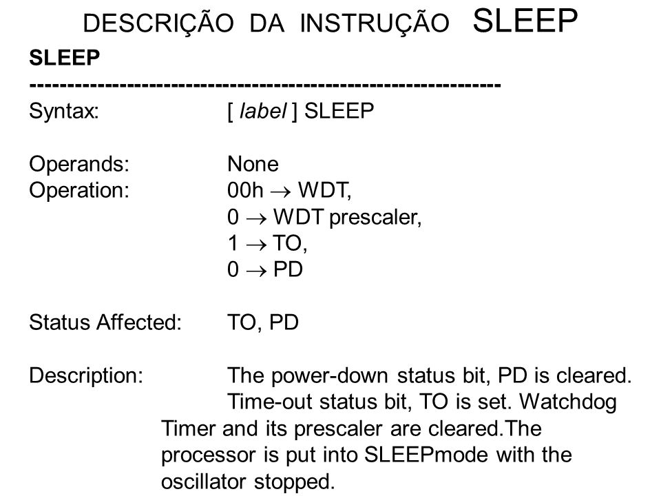 DESCRIÇÃO DA INSTRUÇÃO SLEEP SLEEP ---------------------------------------------------------------- Syntax:[ label ] SLEEP Operands:None Operation:00h
