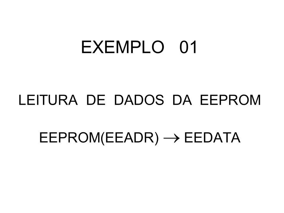 EXEMPLO 01 LEITURA DE DADOS DA EEPROM EEPROM(EEADR) EEDATA