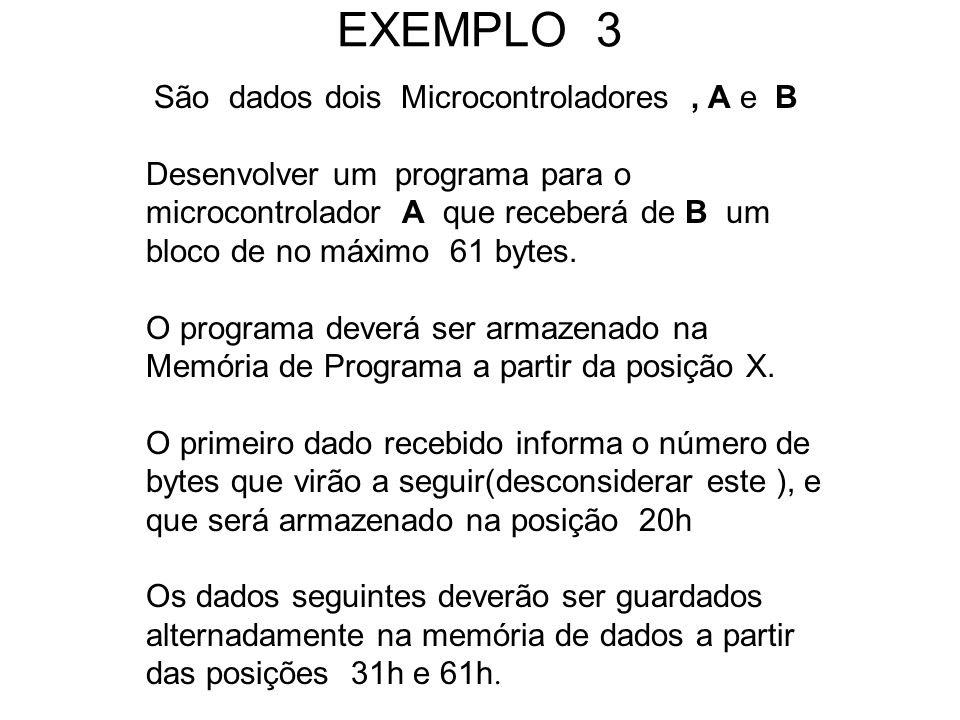 EXEMPLO 3 São dados dois Microcontroladores, A e B Desenvolver um programa para o microcontrolador A que receberá de B um bloco de no máximo 61 bytes.