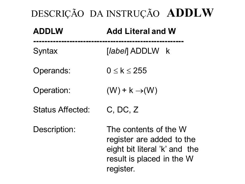 DESCRIÇÃO DA INSTRUÇÃO MOVLW MOVLWMove Literal to W --------------------------------------------------------------------- Syntax:[ label ] MOVLW k Operands:0 k 255 Operation:k (W) Status Affected:None Description:The eight bit literal k is loaded into W register.
