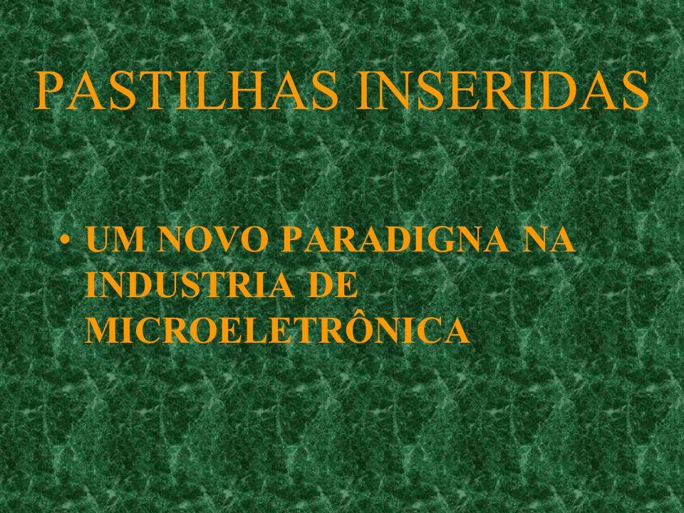 PASTILHAS INSERIDAS UM NOVO PARADIGNA NA INDUSTRIA DE MICROELETRÔNICA