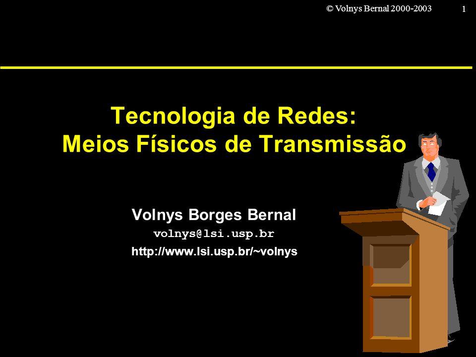© Volnys Bernal 2000-2003 1 Tecnologia de Redes: Meios Físicos de Transmissão Volnys Borges Bernal volnys@lsi.usp.br http://www.lsi.usp.br/~volnys