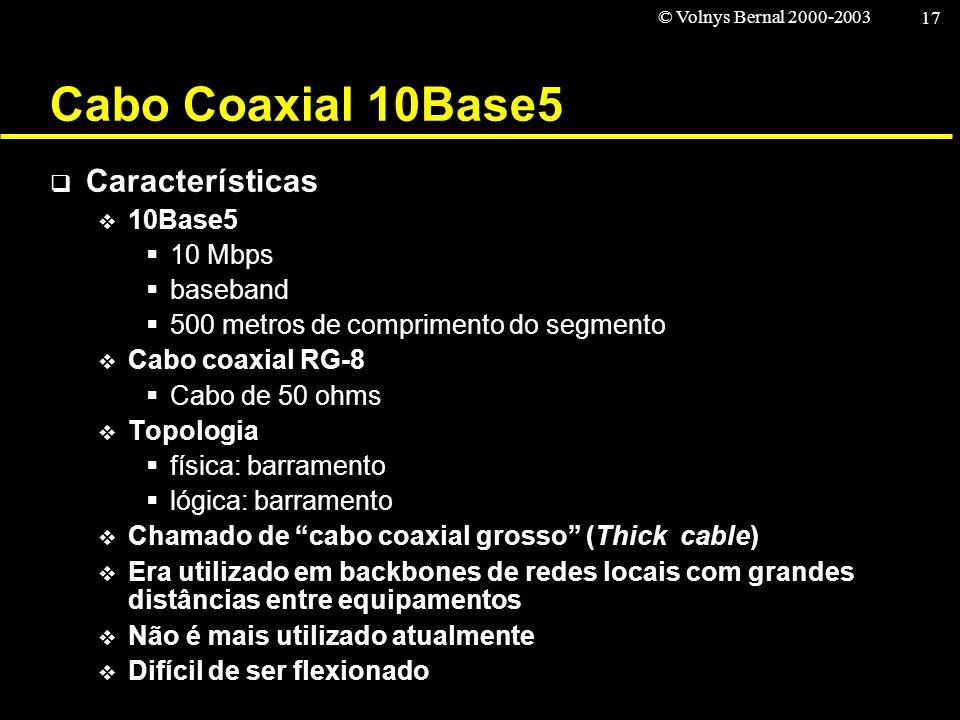 © Volnys Bernal 2000-2003 17 Cabo Coaxial 10Base5 Características 10Base5 10 Mbps baseband 500 metros de comprimento do segmento Cabo coaxial RG-8 Cab