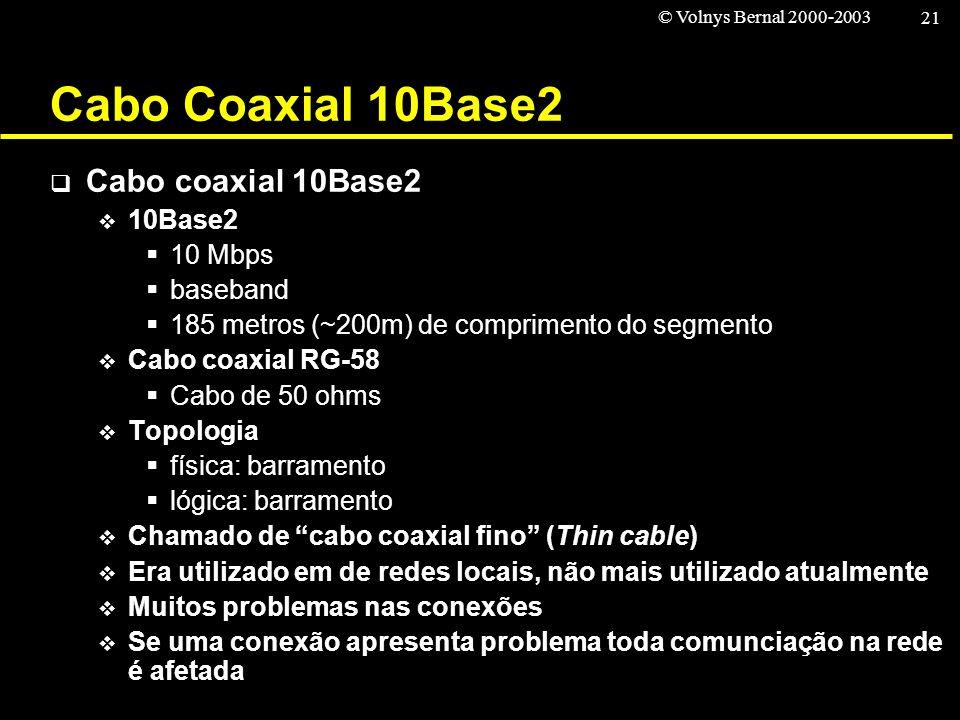 © Volnys Bernal 2000-2003 21 Cabo Coaxial 10Base2 Cabo coaxial 10Base2 10Base2 10 Mbps baseband 185 metros (~200m) de comprimento do segmento Cabo coa