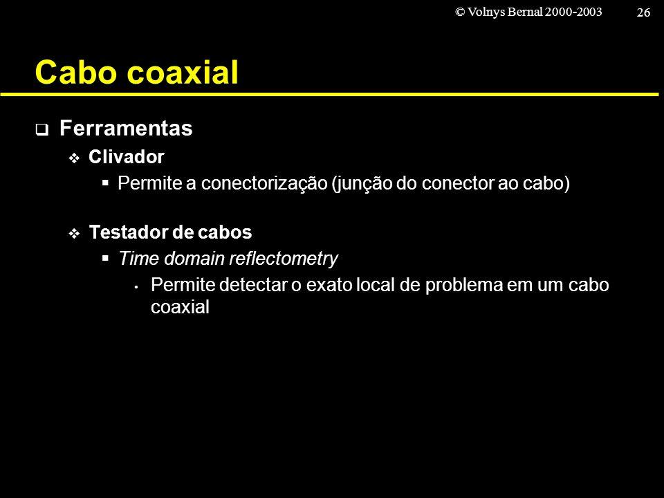 © Volnys Bernal 2000-2003 26 Cabo coaxial Ferramentas Clivador Permite a conectorização (junção do conector ao cabo) Testador de cabos Time domain ref